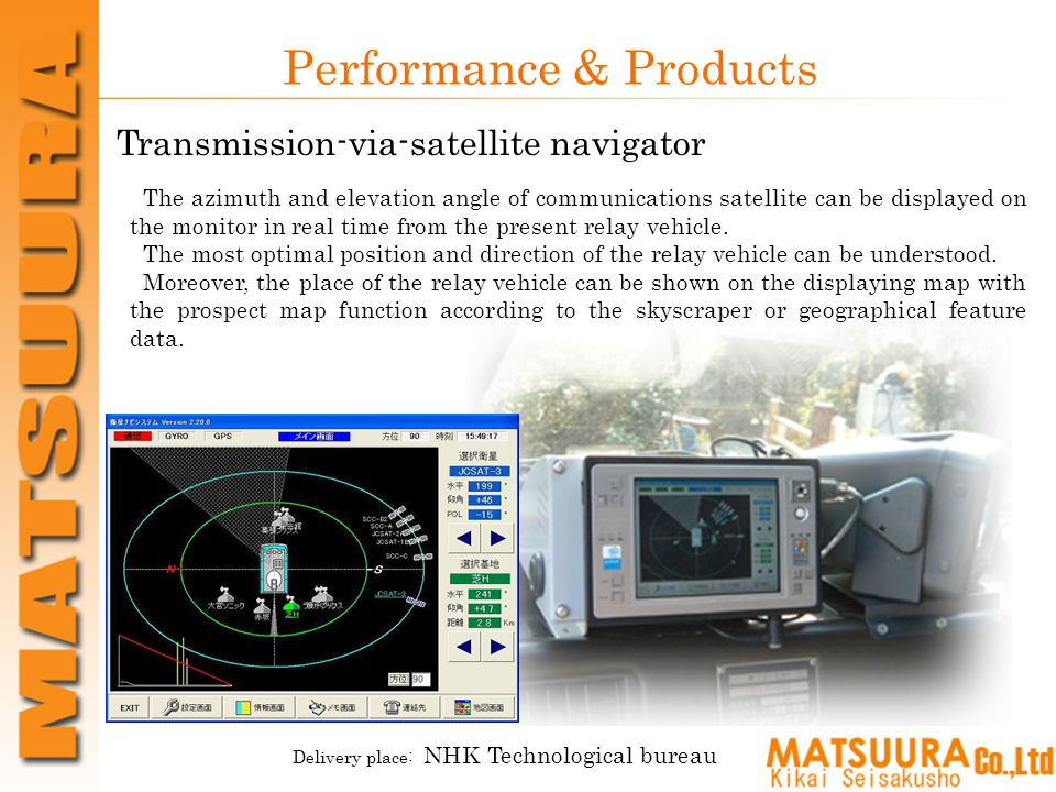 Performance & Products Transmission-via-satellite navigator Delivery place: NHK Technological bureau The azimuth and elevation angle of communications satellite can be displayed on the monitor in real time from the present relay vehicle.