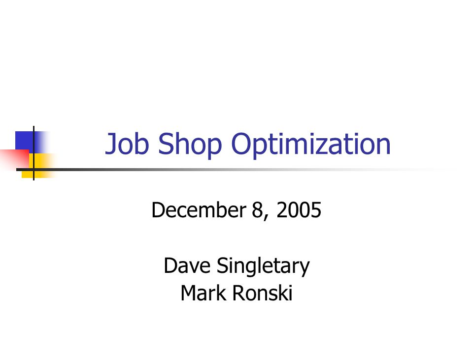 Job Shop Optimization December 8, 2005 Dave Singletary Mark Ronski