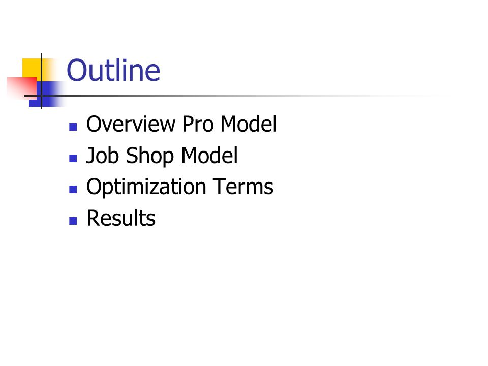 Outline Overview Pro Model Job Shop Model Optimization Terms Results