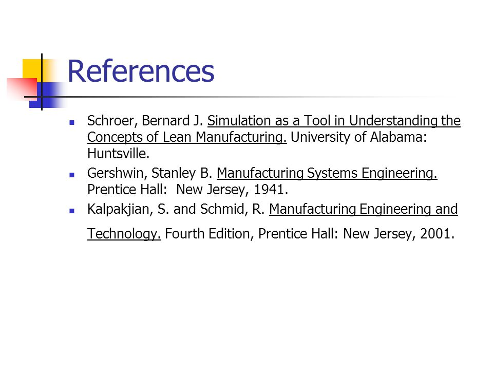 References Schroer, Bernard J. Simulation as a Tool in Understanding the Concepts of Lean Manufacturing. University of Alabama: Huntsville. Gershwin,