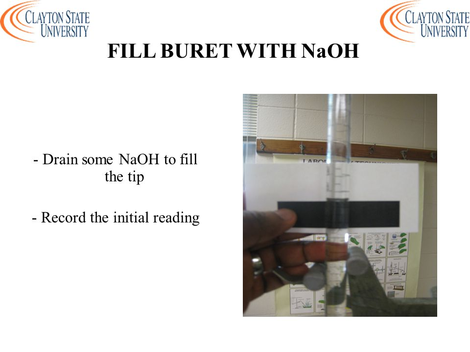 - Drain some NaOH to fill the tip - Record the initial reading FILL BURET WITH NaOH