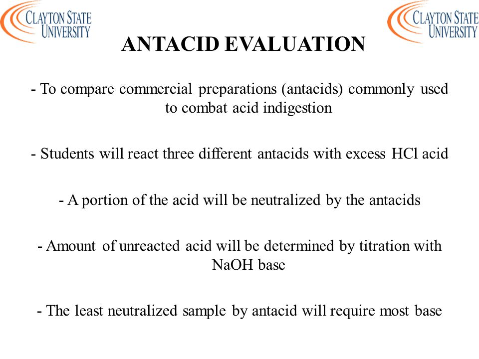 - To compare commercial preparations (antacids) commonly used to combat acid indigestion - Students will react three different antacids with excess HCl acid - A portion of the acid will be neutralized by the antacids - Amount of unreacted acid will be determined by titration with NaOH base - The least neutralized sample by antacid will require most base ANTACID EVALUATION