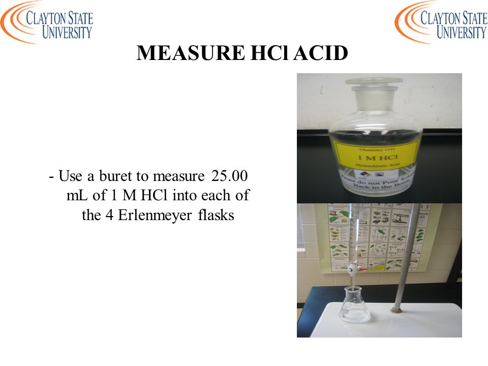 - Use a buret to measure 25.00 mL of 1 M HCl into each of the 4 Erlenmeyer flasks MEASURE HCl ACID