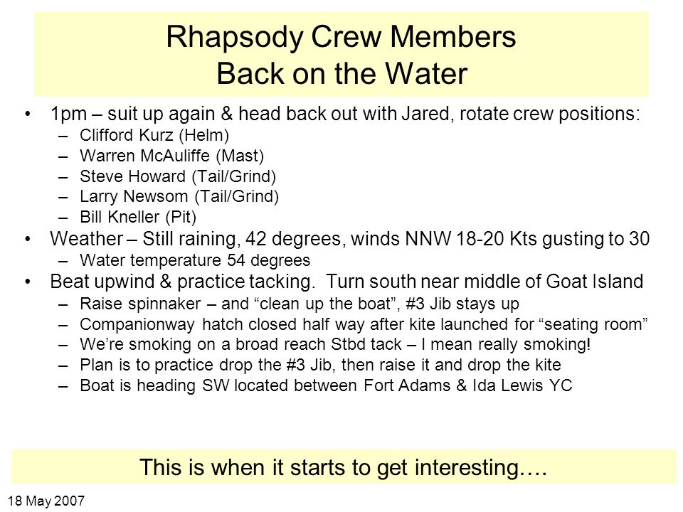 Rhapsody Crew Members Back on the Water 1pm – suit up again & head back out with Jared, rotate crew positions: –Clifford Kurz (Helm) –Warren McAuliffe (Mast) –Steve Howard (Tail/Grind) –Larry Newsom (Tail/Grind) –Bill Kneller (Pit) Weather – Still raining, 42 degrees, winds NNW 18-20 Kts gusting to 30 –Water temperature 54 degrees Beat upwind & practice tacking.