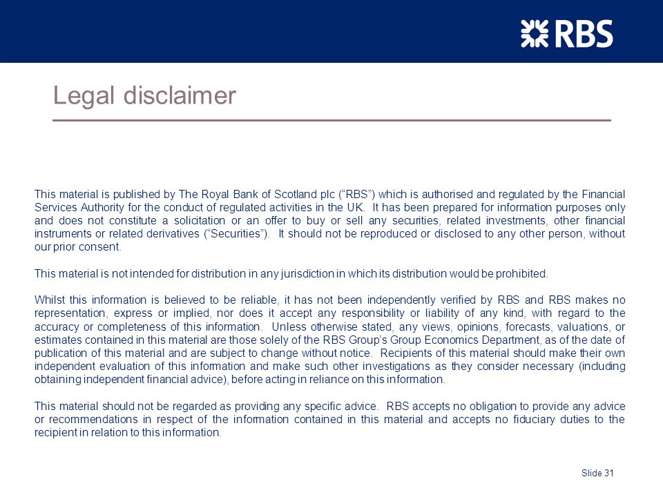 Slide 31 Legal disclaimer This material is published by The Royal Bank of Scotland plc ( RBS ) which is authorised and regulated by the Financial Services Authority for the conduct of regulated activities in the UK.