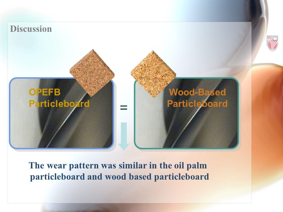 Discussion OPEFB Particleboard Wood-Based Particleboard The wear pattern was similar in the oil palm particleboard and wood based particleboard =