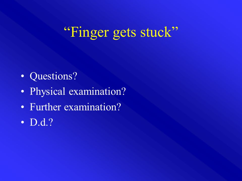Finger gets stuck Questions Physical examination Further examination D.d.
