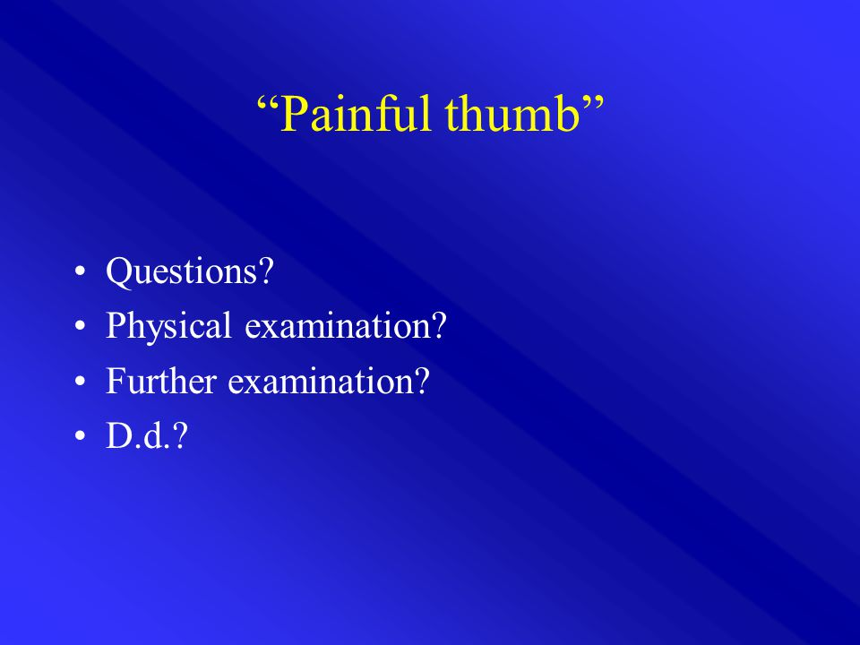 Painful thumb Questions? Physical examination? Further examination? D.d.?