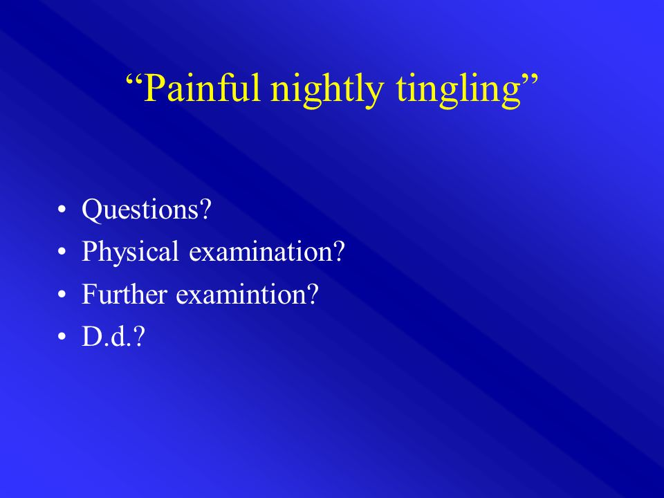 Painful nightly tingling Questions? Physical examination? Further examintion? D.d.?