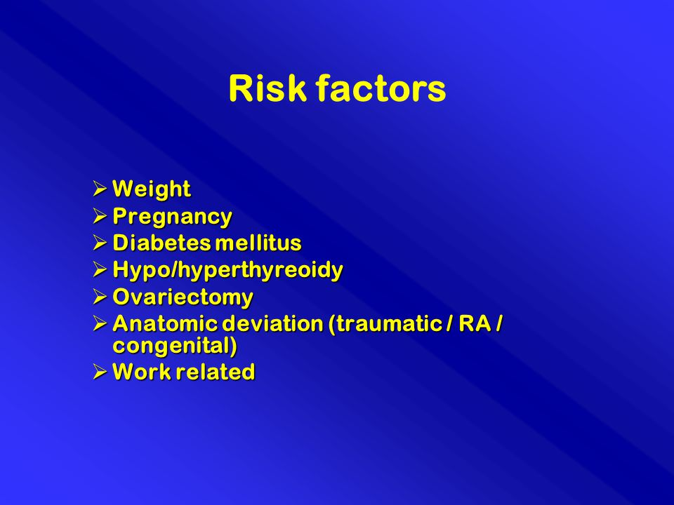 Risk factors  Weight  Pregnancy  Diabetes mellitus  Hypo/hyperthyreoidy  Ovariectomy  Anatomic deviation (traumatic / RA / congenital)  Work related