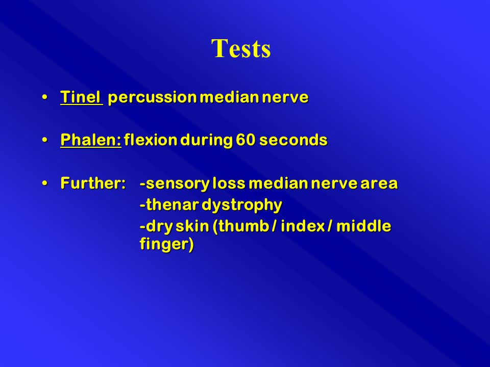 Tests Tinel percussion median nerveTinel percussion median nerve Phalen: flexion during 60 secondsPhalen: flexion during 60 seconds Further:-sensory loss median nerve areaFurther:-sensory loss median nerve area -thenar dystrophy -thenar dystrophy -dry skin (thumb / index / middle finger)