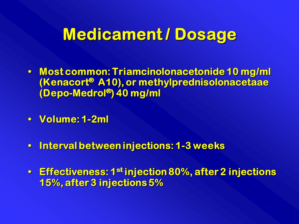 Medicament / Dosage Most common: Triamcinolonacetonide 10 mg/ml (Kenacort ® A10), or methylprednisolonacetaae (Depo-Medrol ® ) 40 mg/mlMost common: Triamcinolonacetonide 10 mg/ml (Kenacort ® A10), or methylprednisolonacetaae (Depo-Medrol ® ) 40 mg/ml Volume: 1-2mlVolume: 1-2ml Interval between injections: 1-3 weeksInterval between injections: 1-3 weeks Effectiveness: 1 st injection 80%, after 2 injections 15%, after 3 injections 5%Effectiveness: 1 st injection 80%, after 2 injections 15%, after 3 injections 5%