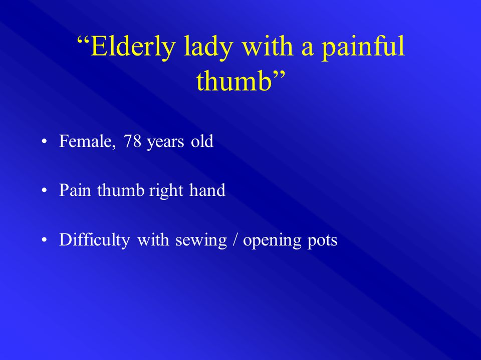 Elderly lady with a painful thumb Female, 78 years old Pain thumb right hand Difficulty with sewing / opening pots