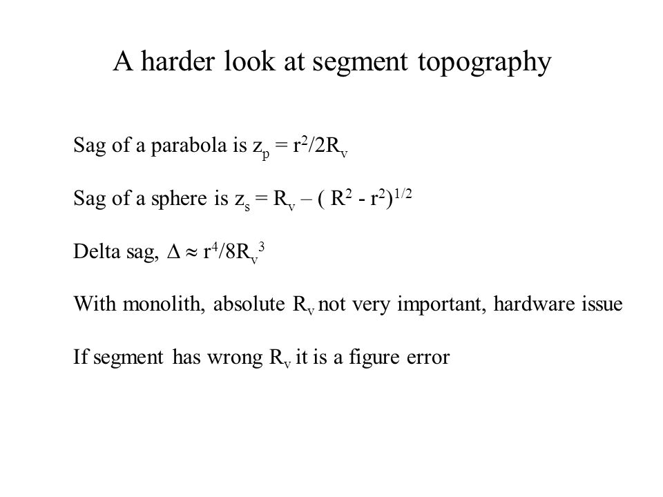 A harder look at segment topography Sag of a parabola is z p = r 2 /2R v Sag of a sphere is z s = R v – ( R 2 - r 2 ) 1/2 Delta sag,   r 4 /8R v 3 With monolith, absolute R v not very important, hardware issue If segment has wrong R v it is a figure error