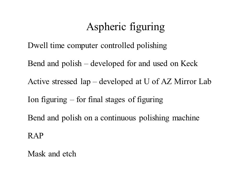 Aspheric figuring Dwell time computer controlled polishing Bend and polish – developed for and used on Keck Active stressed lap – developed at U of AZ Mirror Lab Ion figuring – for final stages of figuring Bend and polish on a continuous polishing machine RAP Mask and etch