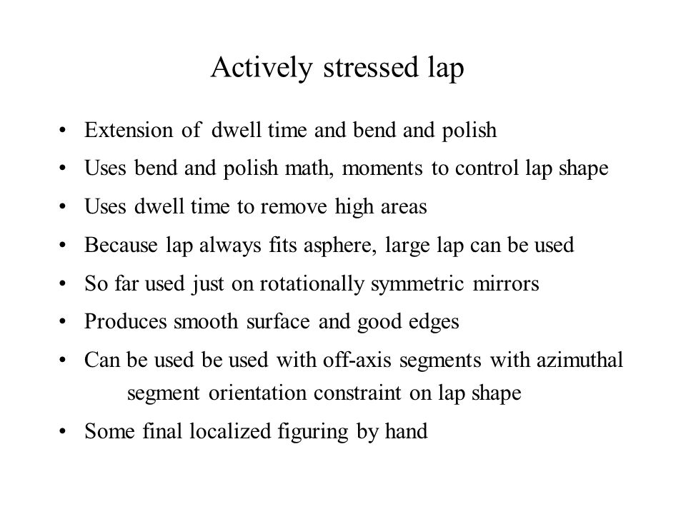 Actively stressed lap Extension of dwell time and bend and polish Uses bend and polish math, moments to control lap shape Uses dwell time to remove high areas Because lap always fits asphere, large lap can be used So far used just on rotationally symmetric mirrors Produces smooth surface and good edges Can be used be used with off-axis segments with azimuthal segment orientation constraint on lap shape Some final localized figuring by hand