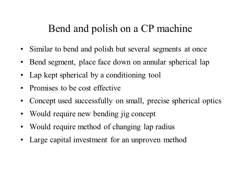 Bend and polish on a CP machine Similar to bend and polish but several segments at once Bend segment, place face down on annular spherical lap Lap kept spherical by a conditioning tool Promises to be cost effective Concept used successfully on small, precise spherical optics Would require new bending jig concept Would require method of changing lap radius Large capital investment for an unproven method