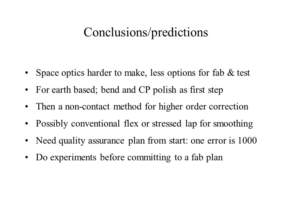 Conclusions/predictions Space optics harder to make, less options for fab & test For earth based; bend and CP polish as first step Then a non-contact method for higher order correction Possibly conventional flex or stressed lap for smoothing Need quality assurance plan from start: one error is 1000 Do experiments before committing to a fab plan