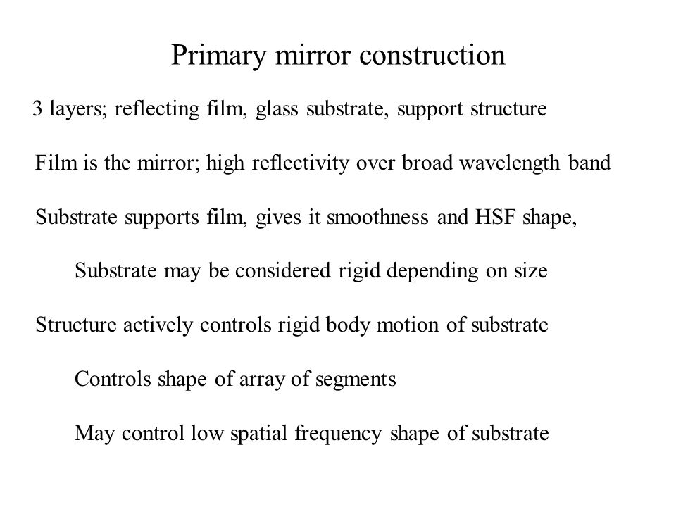 Primary mirror construction 3 layers; reflecting film, glass substrate, support structure Film is the mirror; high reflectivity over broad wavelength band Substrate supports film, gives it smoothness and HSF shape, Substrate may be considered rigid depending on size Structure actively controls rigid body motion of substrate Controls shape of array of segments May control low spatial frequency shape of substrate