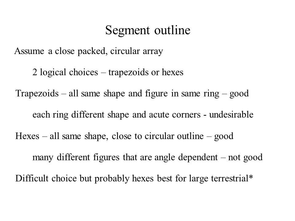 Segment outline Assume a close packed, circular array 2 logical choices – trapezoids or hexes Trapezoids – all same shape and figure in same ring – good each ring different shape and acute corners - undesirable Hexes – all same shape, close to circular outline – good many different figures that are angle dependent – not good Difficult choice but probably hexes best for large terrestrial*