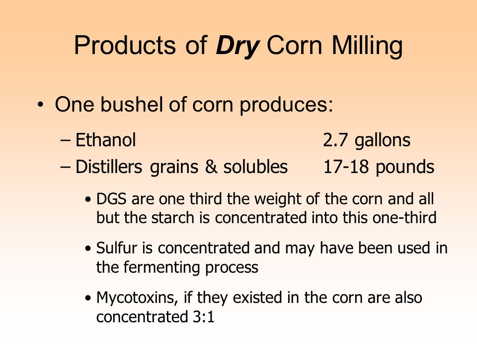 Products of Dry Corn Milling One bushel of corn produces: –Ethanol 2.7 gallons –Distillers grains & solubles17-18 pounds DGS are one third the weight