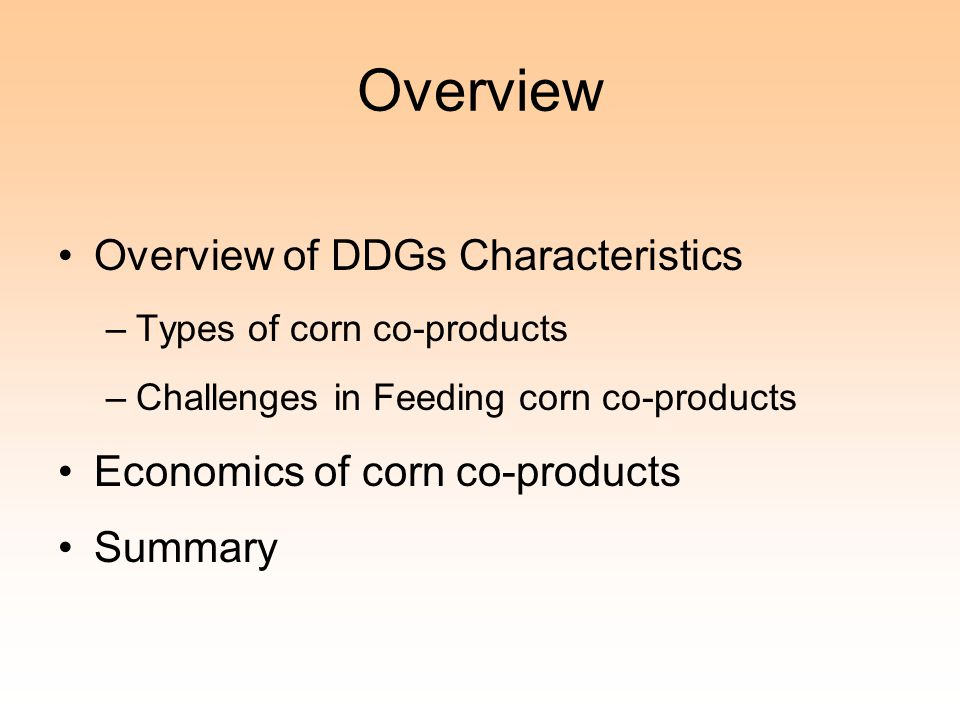 Overview Overview of DDGs Characteristics –Types of corn co-products –Challenges in Feeding corn co-products Economics of corn co-products Summary