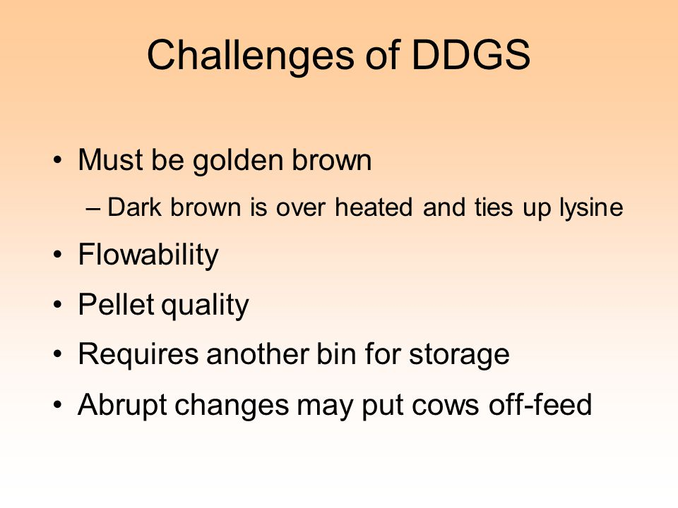 Challenges of DDGS Must be golden brown –Dark brown is over heated and ties up lysine Flowability Pellet quality Requires another bin for storage Abru