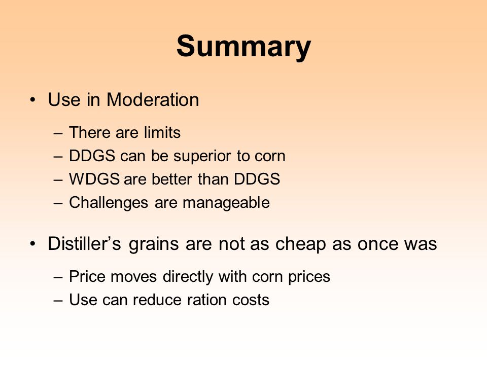 Summary Use in Moderation –There are limits –DDGS can be superior to corn –WDGS are better than DDGS –Challenges are manageable Distiller's grains are