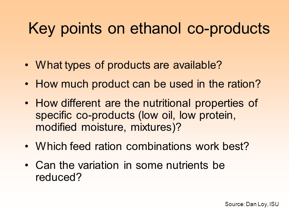 Key points on ethanol co-products What types of products are available? How much product can be used in the ration? How different are the nutritional