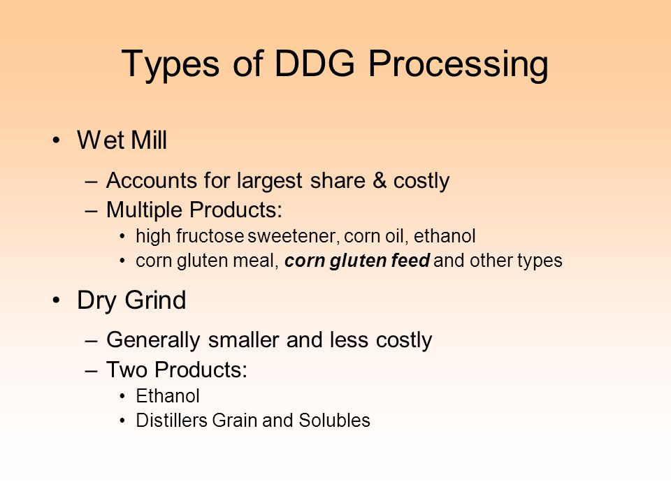 Types of DDG Processing Wet Mill –Accounts for largest share & costly –Multiple Products: high fructose sweetener, corn oil, ethanol corn gluten meal,