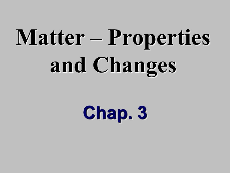 Matter – Properties and Changes Chap. 3