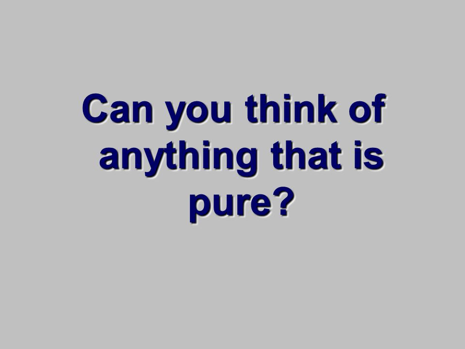 Can you think of anything that is pure?