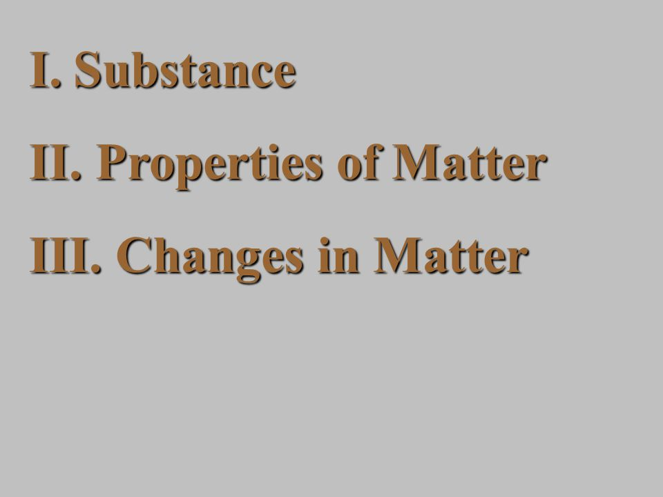 I.Substance II. Properties of Matter III. Changes in Matter