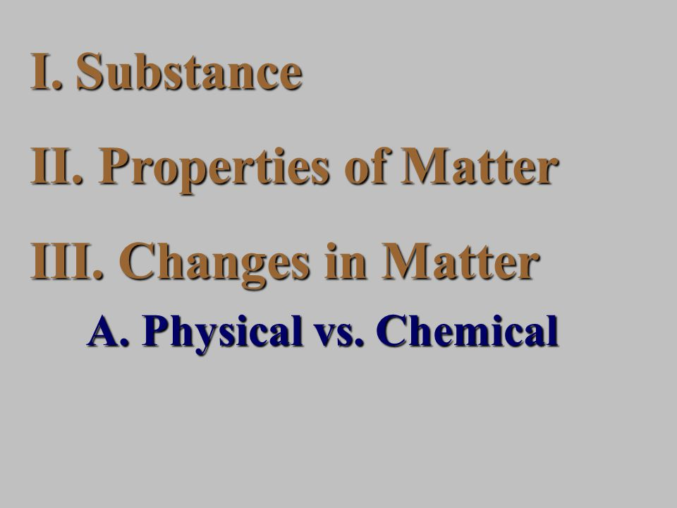 I.Substance II. Properties of Matter III. Changes in Matter A. Physical vs. Chemical