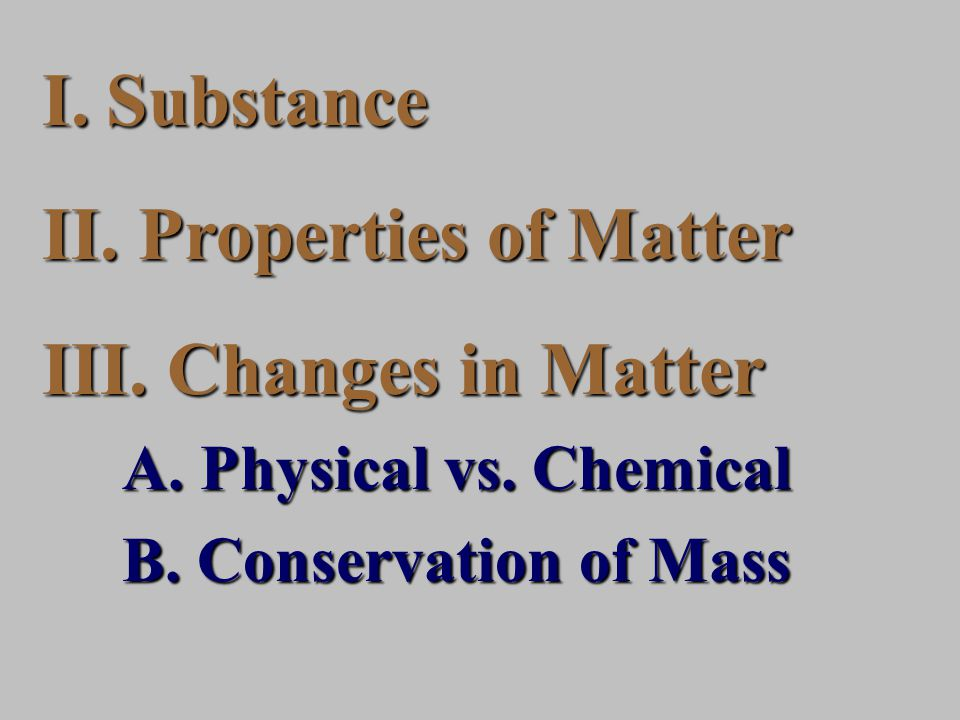 I.Substance II. Properties of Matter III. Changes in Matter A.