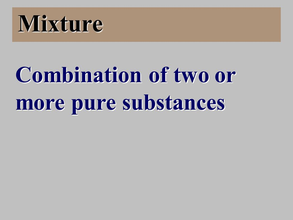 Mixture Combination of two or more pure substances