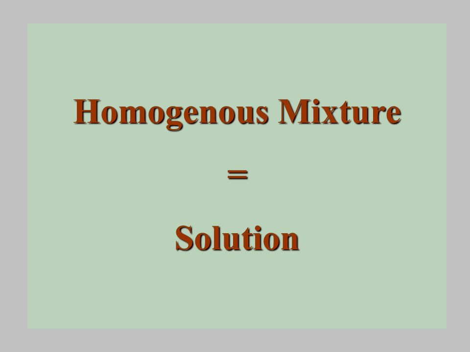 Homogenous Mixture =Solution