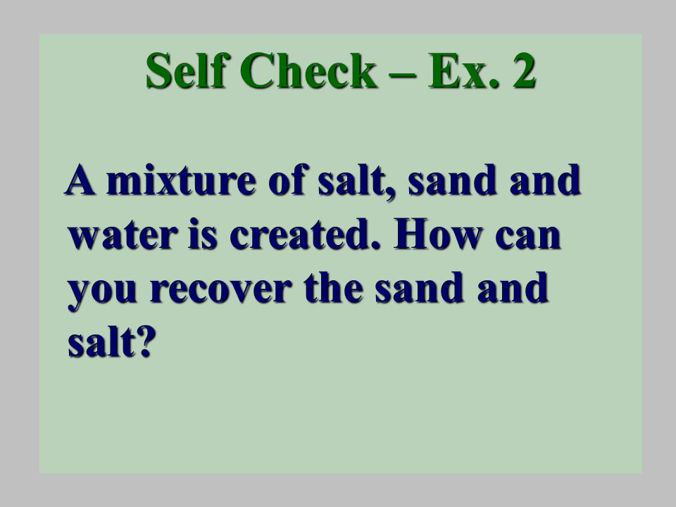 Self Check – Ex. 2 A mixture of salt, sand and water is created.