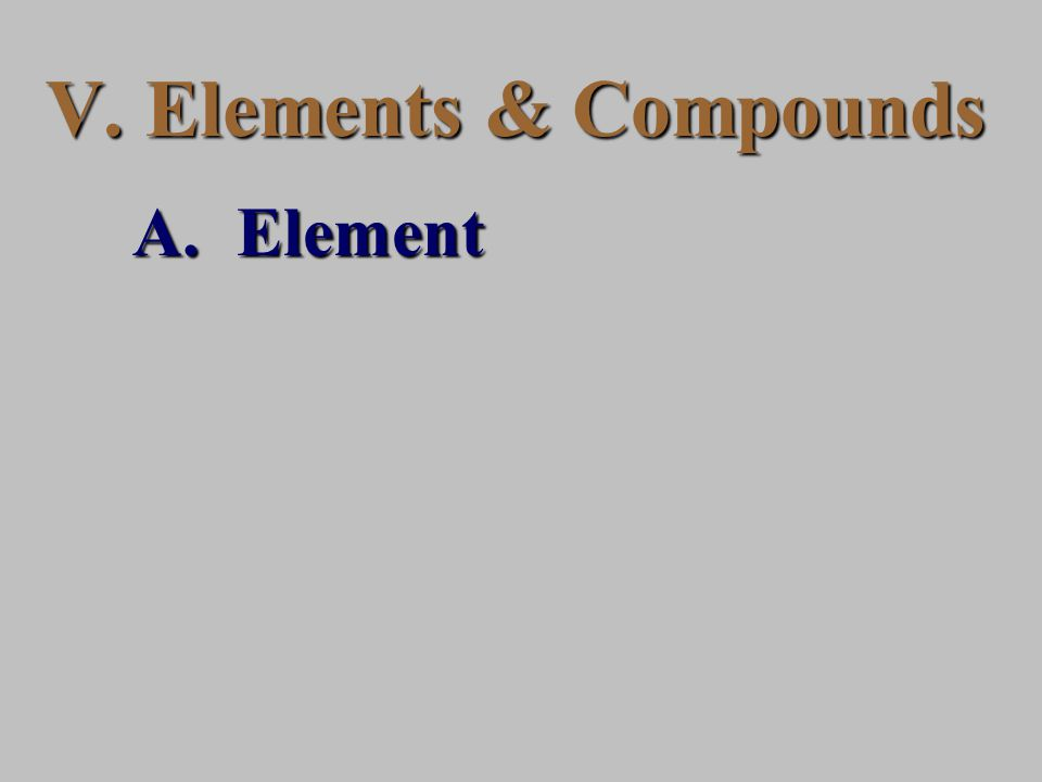 V. Elements & Compounds A.Element