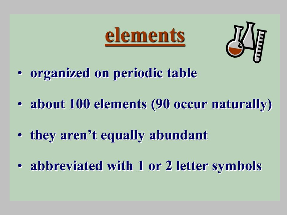 elements organized on periodic table about 100 elements (90 occur naturally) they aren't equally abundant abbreviated with 1 or 2 letter symbols organized on periodic table about 100 elements (90 occur naturally) they aren't equally abundant abbreviated with 1 or 2 letter symbols