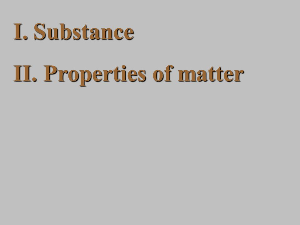 I.Substance II. Properties of matter