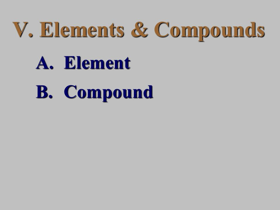 V. Elements & Compounds A.Element B.Compound