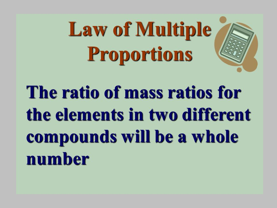 Law of Multiple Proportions The ratio of mass ratios for the elements in two different compounds will be a whole number
