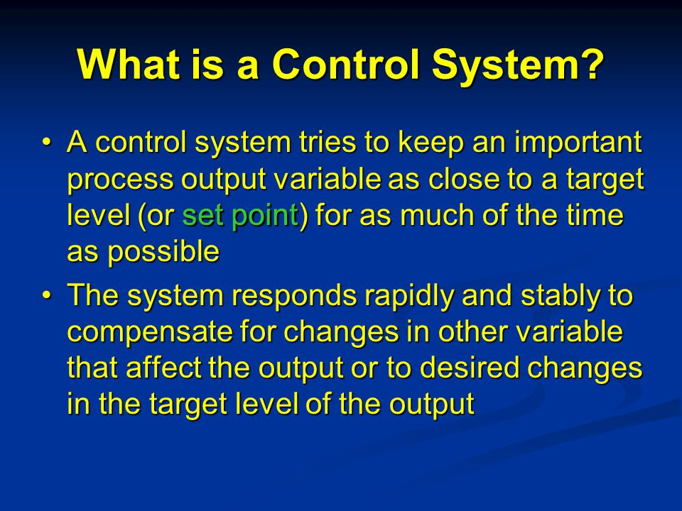 What is a Control System? A control system tries to keep an important process output variable as close to a target level (or set point) for as much of