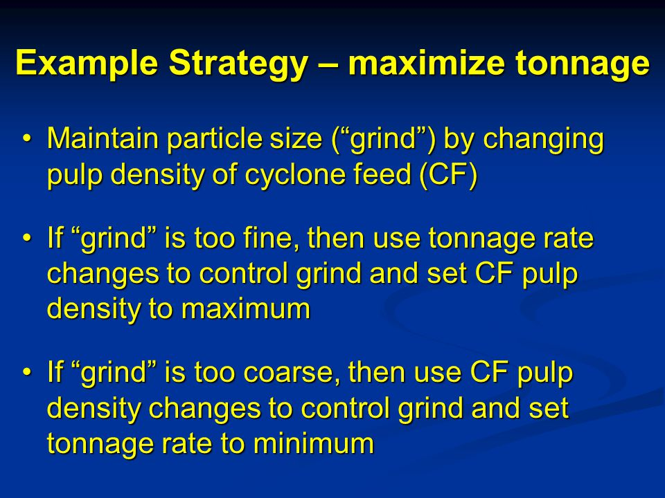 Example Strategy – maximize tonnage Maintain particle size ( grind ) by changing pulp density of cyclone feed (CF)Maintain particle size ( grind ) by changing pulp density of cyclone feed (CF) If grind is too fine, then use tonnage rate changes to control grind and set CF pulp density to maximumIf grind is too fine, then use tonnage rate changes to control grind and set CF pulp density to maximum If grind is too coarse, then use CF pulp density changes to control grind and set tonnage rate to minimumIf grind is too coarse, then use CF pulp density changes to control grind and set tonnage rate to minimum