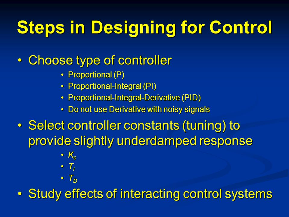 Steps in Designing for Control Choose type of controllerChoose type of controller Proportional (P)Proportional (P) Proportional-Integral (PI)Proportional-Integral (PI) Proportional-Integral-Derivative (PID)Proportional-Integral-Derivative (PID) Do not use Derivative with noisy signalsDo not use Derivative with noisy signals Select controller constants (tuning) to provide slightly underdamped responseSelect controller constants (tuning) to provide slightly underdamped response K cK c T iT i T DT D Study effects of interacting control systemsStudy effects of interacting control systems