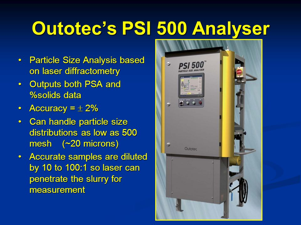 Outotec's PSI 500 Analyser Particle Size Analysis based on laser diffractometryParticle Size Analysis based on laser diffractometry Outputs both PSA and %solids dataOutputs both PSA and %solids data Accuracy =  2%Accuracy =  2% Can handle particle size distributions as low as 500 mesh (~20 microns)Can handle particle size distributions as low as 500 mesh (~20 microns) Accurate samples are diluted by 10 to 100:1 so laser can penetrate the slurry for measurementAccurate samples are diluted by 10 to 100:1 so laser can penetrate the slurry for measurement