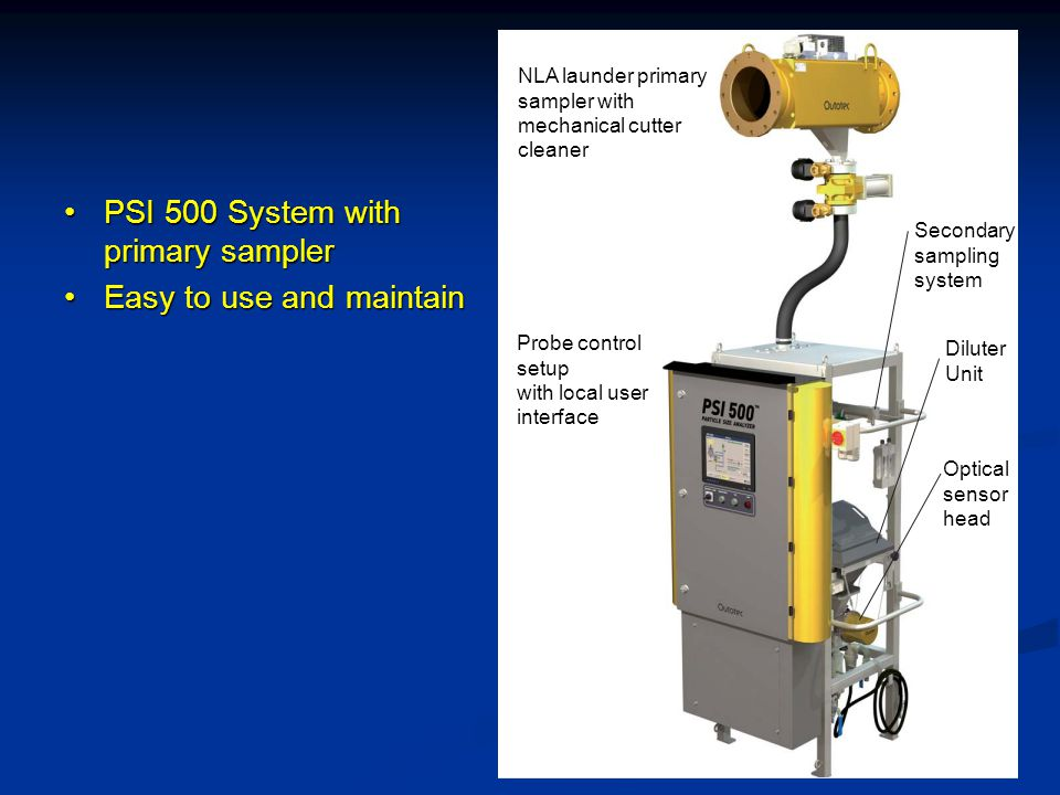 PSI 500 System with primary samplerPSI 500 System with primary sampler Easy to use and maintainEasy to use and maintain NLA launder primary sampler with mechanical cutter cleaner Probe control setup with local user interface Secondary sampling system Diluter Unit Optical sensor head