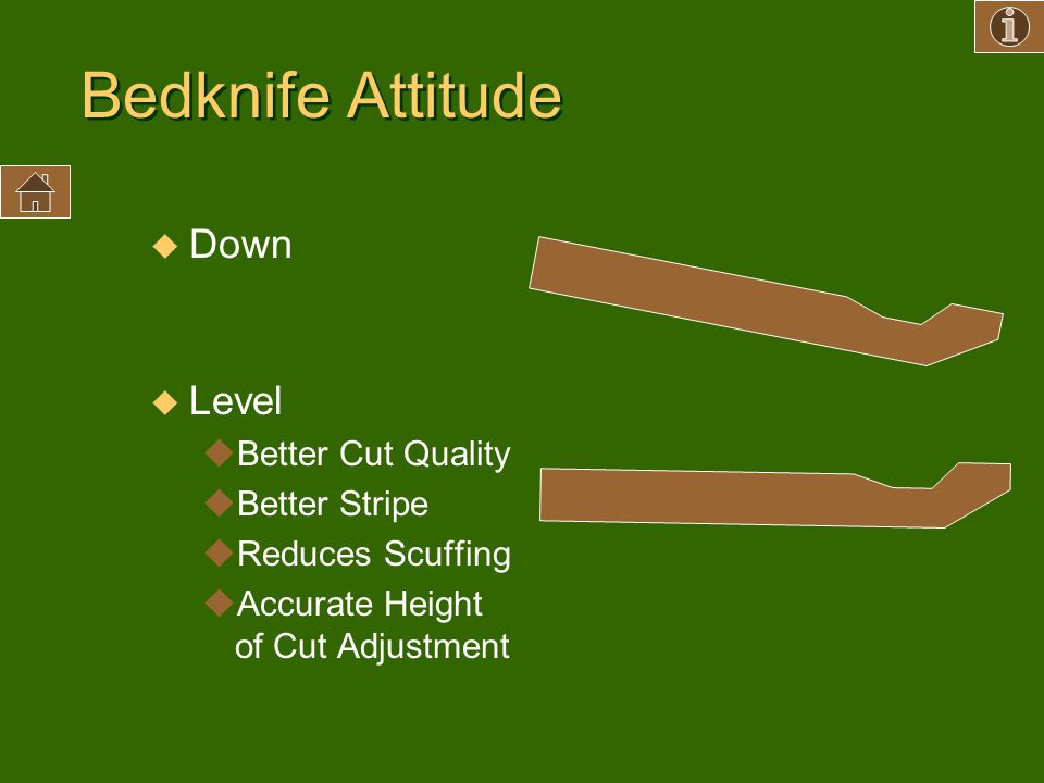 Bedknife Attitude u Down u Level uBetter Cut Quality uBetter Stripe uReduces Scuffing uAccurate Height of Cut Adjustment