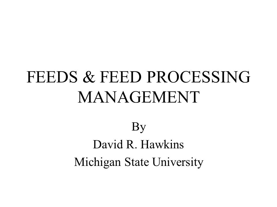 FEEDS & FEED PROCESSING MANAGEMENT By David R. Hawkins Michigan State University